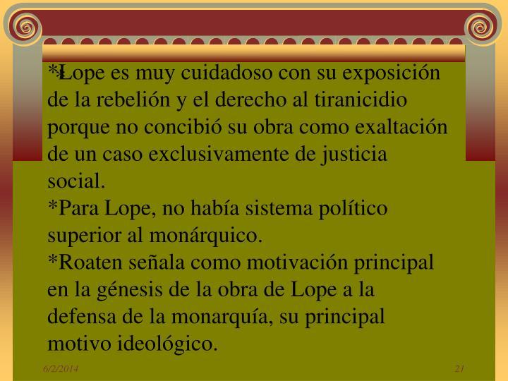*Lope es muy cuidadoso con su exposición de la rebelión y el derecho al tiranicidio porque no concibió su obra como exaltación de un caso exclusivamente de justicia social.