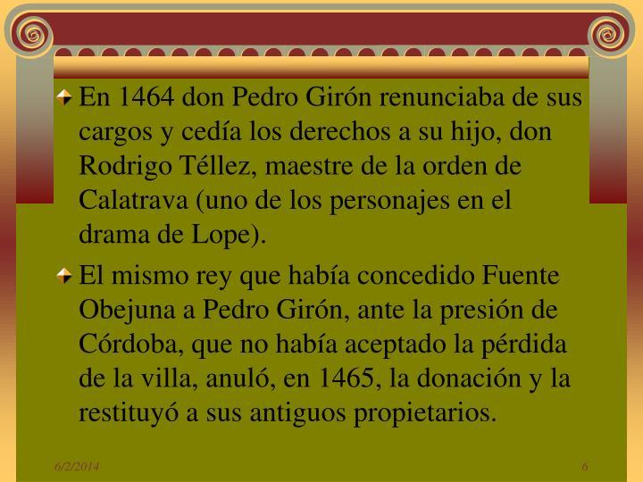 En 1464 don Pedro Girón renunciaba de sus cargos y cedía los derechos a su hijo, don Rodrigo Téllez, maestre de la orden de Calatrava (uno de los personajes en el drama de Lope).
