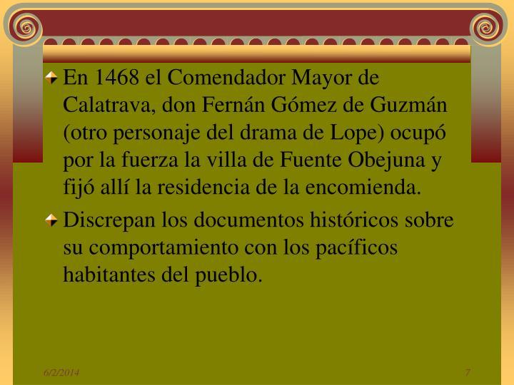 En 1468 el Comendador Mayor de Calatrava, don Fernán Gómez de Guzmán (otro personaje del drama de Lope) ocupó por la fuerza la villa de Fuente Obejuna y fijó allí la residencia de la encomienda.