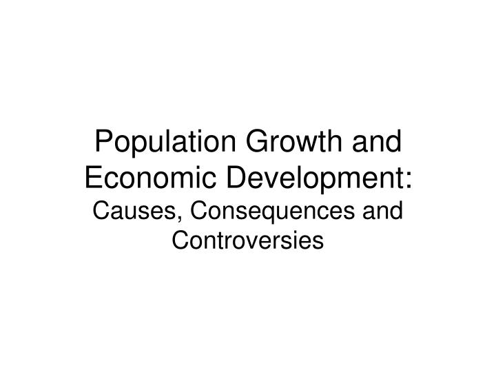 Population growth and economic development causes consequences and controversies