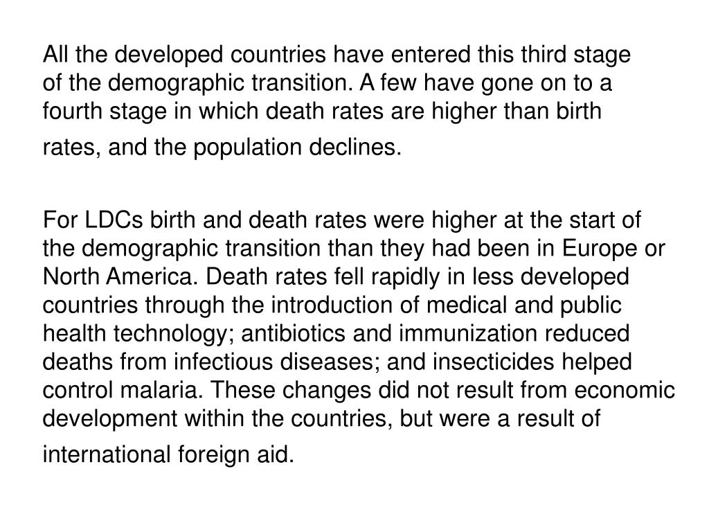 All the developed countries have entered this third stage of the demographic transition. A few have gone on to a fourth stage in which death rates are higher than birth rates, and the population declines.