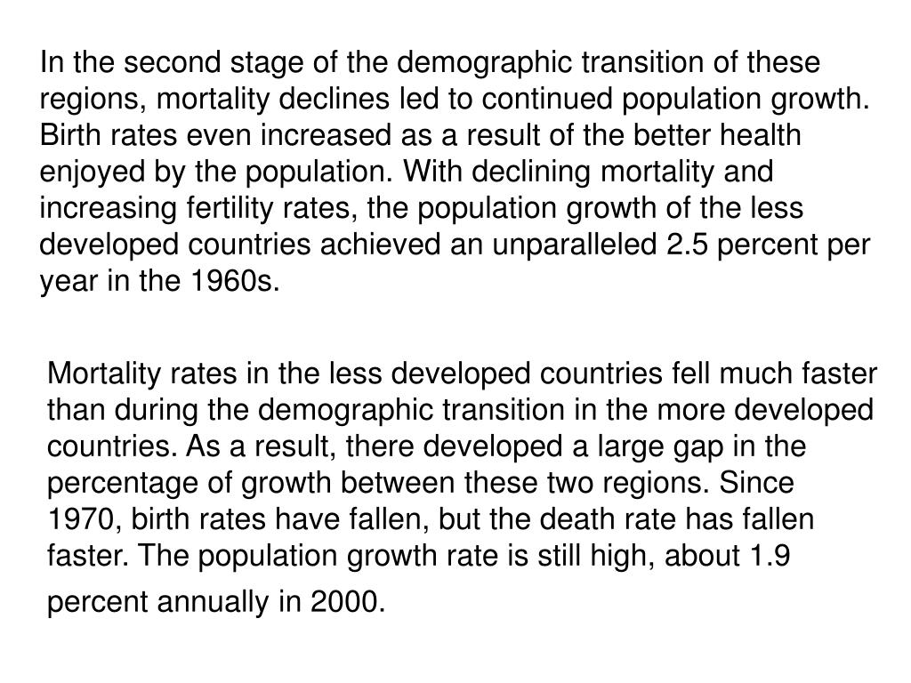 In the second stage of the demographic transition of these regions, mortality declines led to continued population growth. Birth rates even increased as a result of the better health enjoyed by the population. With declining mortality and increasing fertility rates, the population growth of the less developed countries achieved an unparalleled 2.5 percent per year in the 1960s.