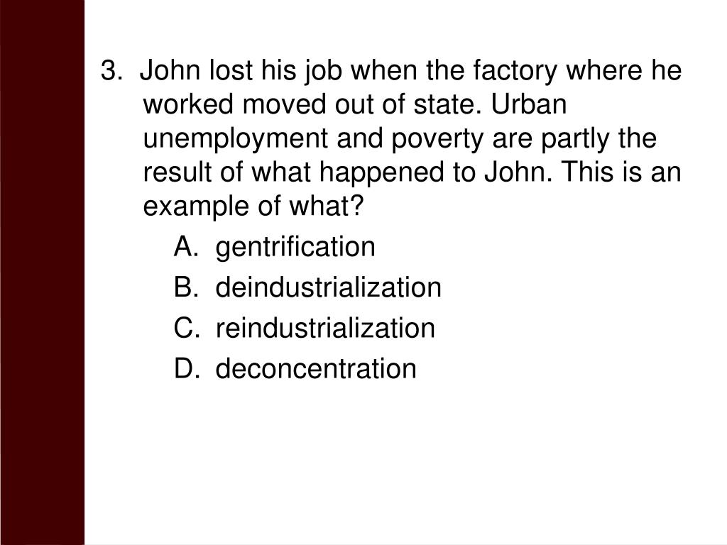 3.  John lost his job when the factory where he worked moved out of state. Urban unemployment and poverty are partly the result of what happened to John. This is an example of what?