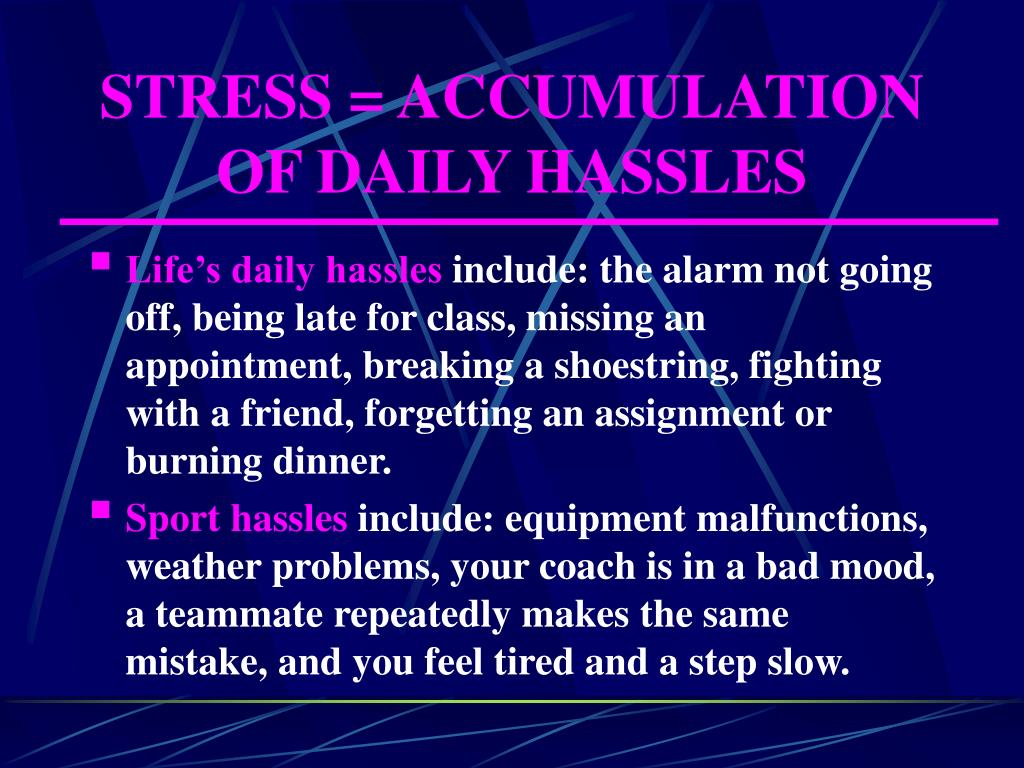 STRESS = ACCUMULATION OF DAILY HASSLES