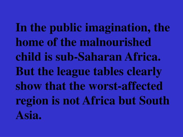 In the public imagination, the home of the malnourished child is sub-Saharan Africa. But the league tables clearly show that the worst-affected region is not Africa but South Asia.
