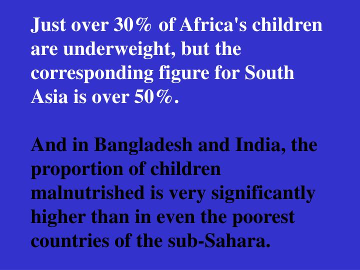 Just over 30% of Africa's children are underweight, but the corresponding figure for South Asia is over 50%.