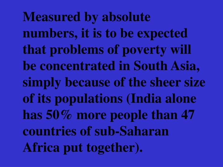 Measured by absolute numbers, it is to be expected that problems of poverty will be concentrated in South Asia, simply because of the sheer size of its populations (India alone has 50% more people than 47 countries of sub-Saharan Africa put together).