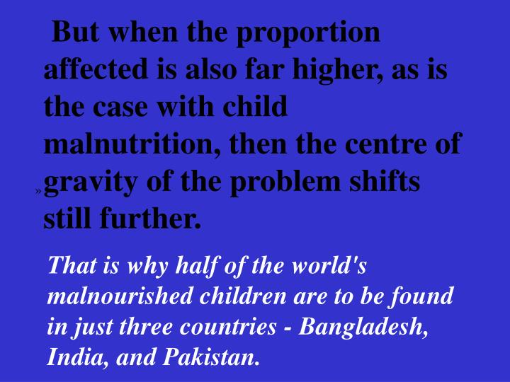 But when the proportion affected is also far higher, as is the case with child malnutrition, then the centre of gravity of the problem shifts still further.