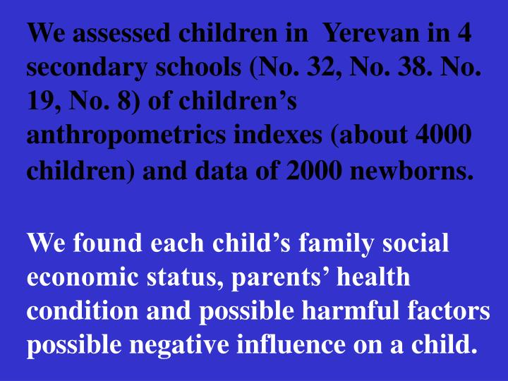 We assessed children in  Yerevan in 4 secondary schools (No. 32, No. 38. No. 19, No. 8) of childrens   anthropometrics indexes (about 4000 children) and data of 2000 newborns.