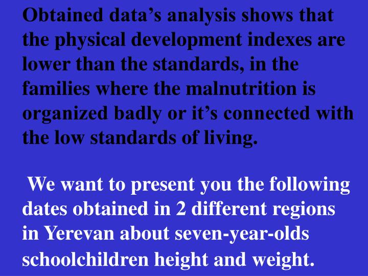 Obtained datas analysis shows that the physical development indexes are lower than the standards, in the families where the malnutrition is organized badly or its connected with the low standards of living.