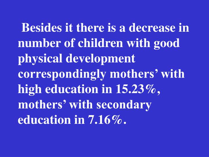 Besides it there is a decrease in number of children with good physical development correspondingly mothers with high education in 15.23%, mothers with secondary education in 7.16%.