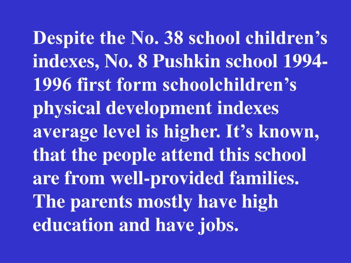 Despite the No. 38 school childrens indexes, No. 8 Pushkin school 1994-1996 first form schoolchildrens physical development indexes average level is higher. Its known, that the people attend this school are from well-provided families. The parents mostly have high education and have jobs.
