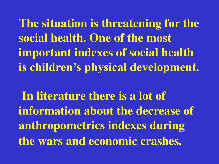 The situation is threatening for the social health. One of the most important indexes of social health is childrens physical development.