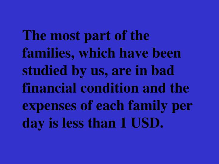 The most part of the families, which have been studied by us, are in bad financial condition and the expenses of each family per day is less than 1 USD.