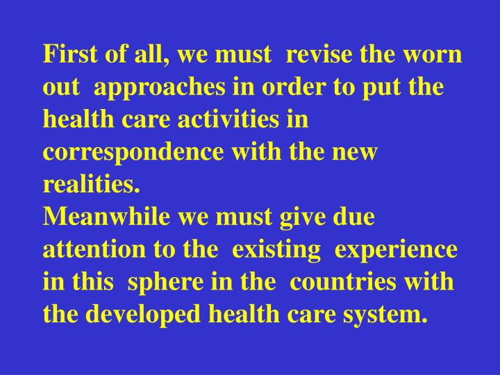 First of all, we must  revise the worn out  approaches in order to put the health care activities in correspondence with the new  realities.