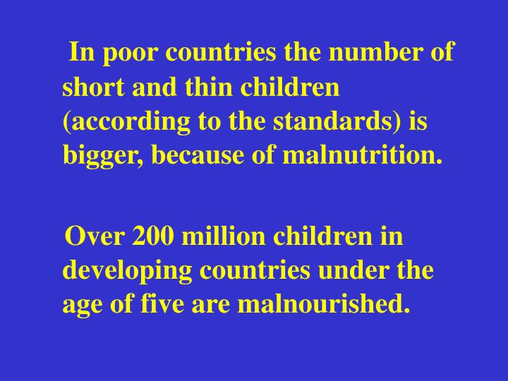 In poor countries the number of short and thin children (according to the standards) is bigger, because of malnutrition.