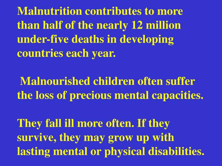 Malnutrition contributes to more than half of the nearly 12 million under-five deaths in developing countries each year.