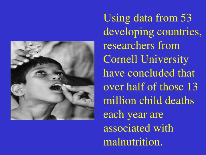 Using data from 53 developing countries, researchers from Cornell University have concluded that over half of those 13 million child deaths each year are associated with malnutrition.