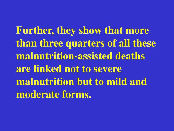 Further, they show that more than three quarters of all these malnutrition-assisted deaths are linked not to severe malnutrition but to mild and moderate forms.