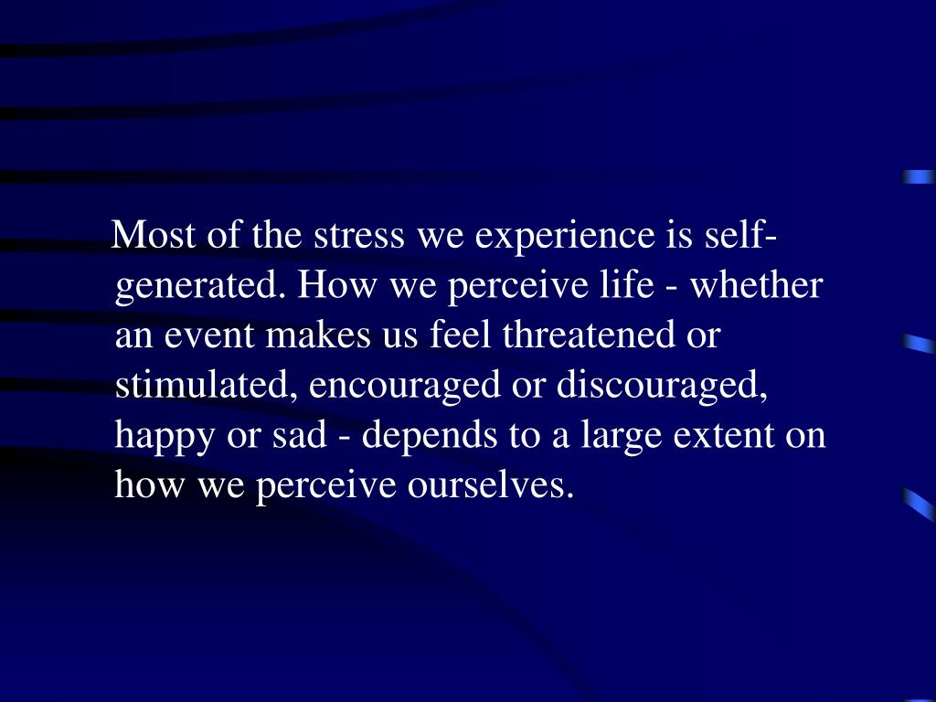 Most of the stress we experience is self-generated. How we perceive life - whether an event makes us feel threatened or stimulated, encouraged or discouraged, happy or sad - depends to a large extent on how we perceive ourselves.