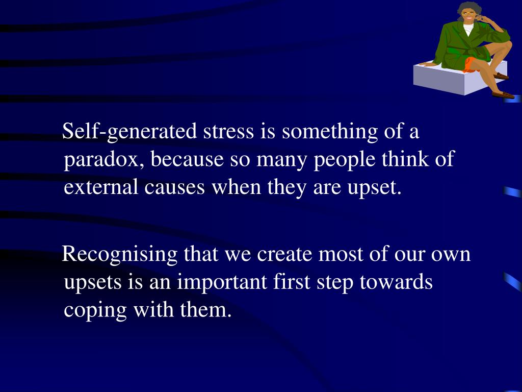 Self-generated stress is something of a paradox, because so many people think of external causes when they are upset.