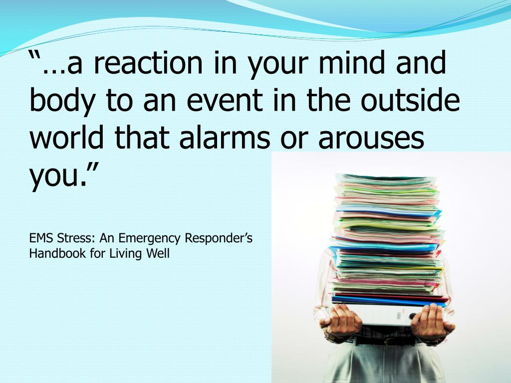 """…a reaction in your mind and body to an event in the outside world that alarms or arouses you."""