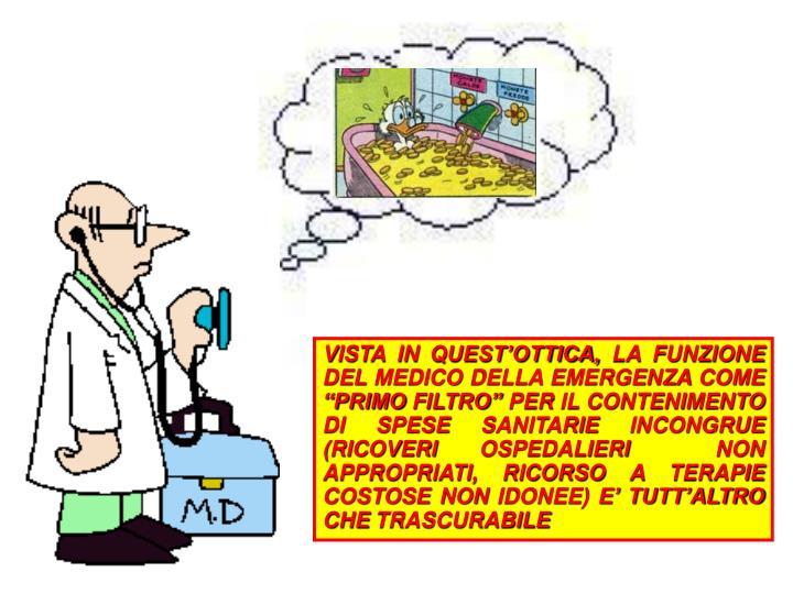 """VISTA IN QUEST'OTTICA, LA FUNZIONE DEL MEDICO DELLA EMERGENZA COME """"PRIMO FILTRO"""" PER IL CONTENIMENTO DI SPESE SANITARIE INCONGRUE (RICOVERI OSPEDALIERI  NON APPROPRIATI, RICORSO A TERAPIE COSTOSE NON IDONEE) E' TUTT'ALTRO CHE TRASCURABILE"""