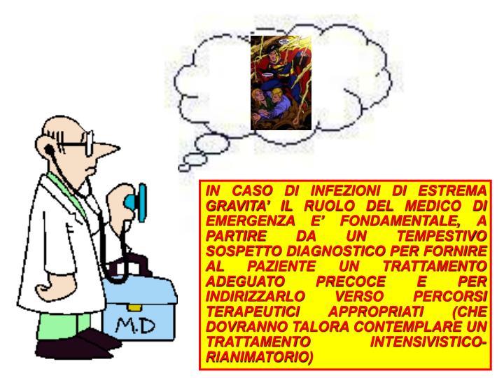 IN CASO DI INFEZIONI DI ESTREMA GRAVITA' IL RUOLO DEL MEDICO DI EMERGENZA E' FONDAMENTALE, A PARTIRE DA UN TEMPESTIVO SOSPETTO DIAGNOSTICO PER FORNIRE AL PAZIENTE UN TRATTAMENTO ADEGUATO PRECOCE E PER INDIRIZZARLO VERSO PERCORSI TERAPEUTICI APPROPRIATI (CHE DOVRANNO TALORA CONTEMPLARE UN TRATTAMENTO INTENSIVISTICO-RIANIMATORIO)