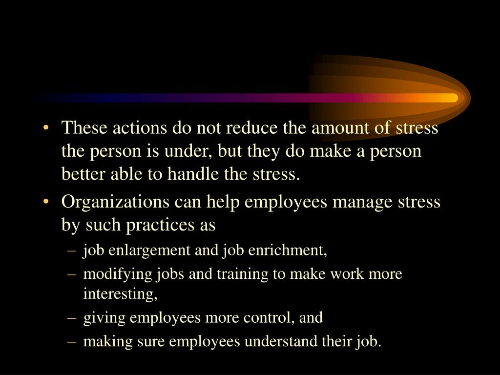 These actions do not reduce the amount of stress the person is under, but they do make a person better able to handle the stress.