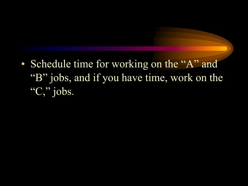 "Schedule time for working on the ""A"" and ""B"" jobs, and if you have time, work on the ""C,"" jobs."