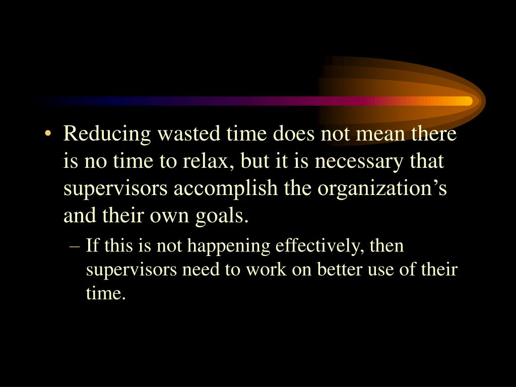 Reducing wasted time does not mean there is no time to relax, but it is necessary that supervisors accomplish the organization's and their own goals.