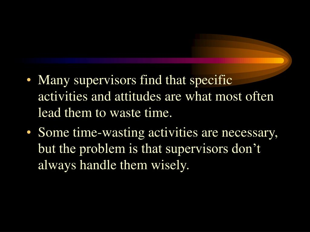 Many supervisors find that specific activities and attitudes are what most often lead them to waste time.
