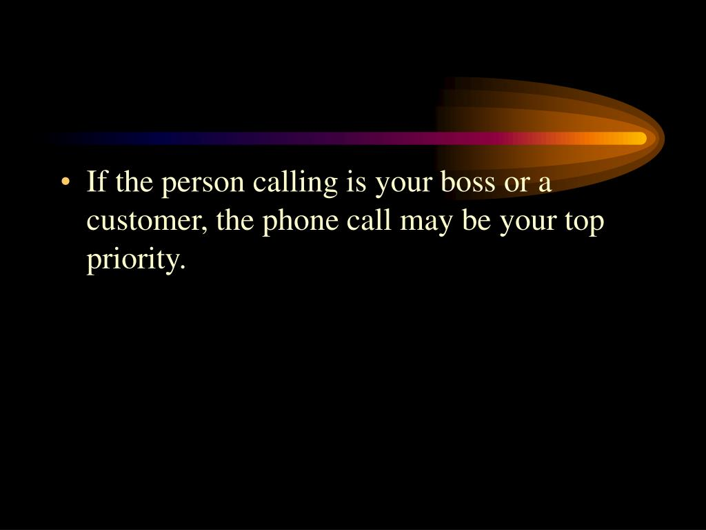 If the person calling is your boss or a customer, the phone call may be your top priority.