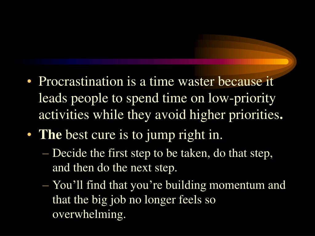 Procrastination is a time waster because it leads people to spend time on low-priority activities while they avoid higher priorities