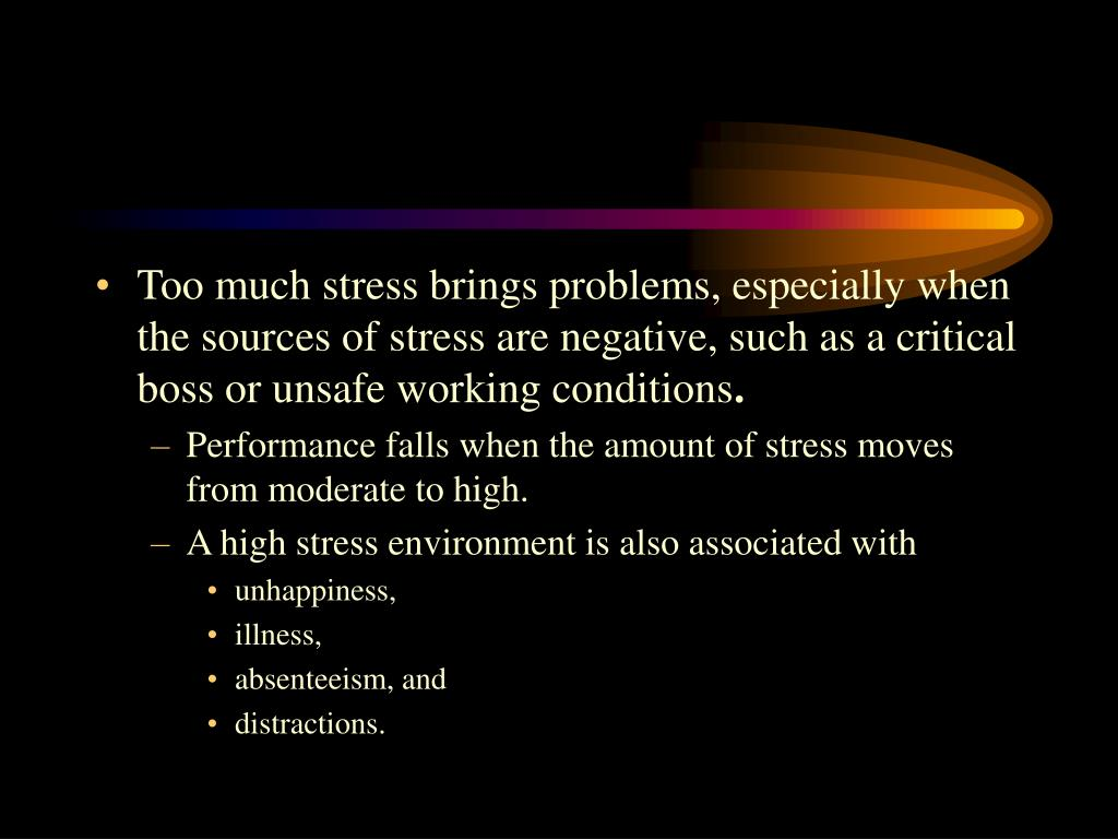 Too much stress brings problems, especially when the sources of stress are negative, such as a critical boss or unsafe working conditions