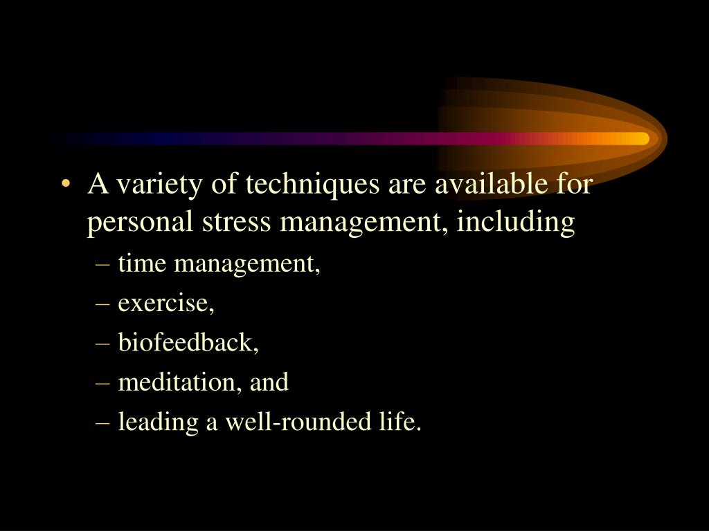 A variety of techniques are available for personal stress management, including