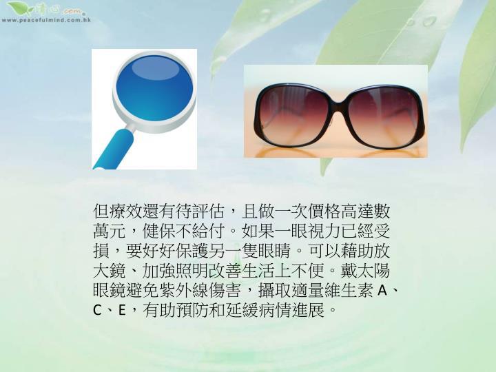 但療效還有待評估,且做一次價格高達數萬元,健保不給付。如果一眼視力已經受損,要好好保護另一隻眼睛。可以藉助放大鏡、加強照明改善生活上不便。戴太陽眼鏡避免紫外線傷害,攝取適量維生素