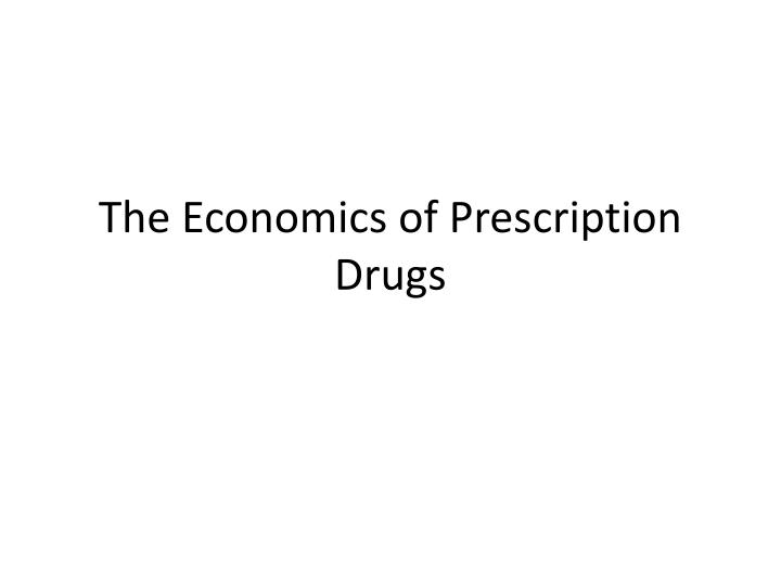 The Economics of Prescription Drugs