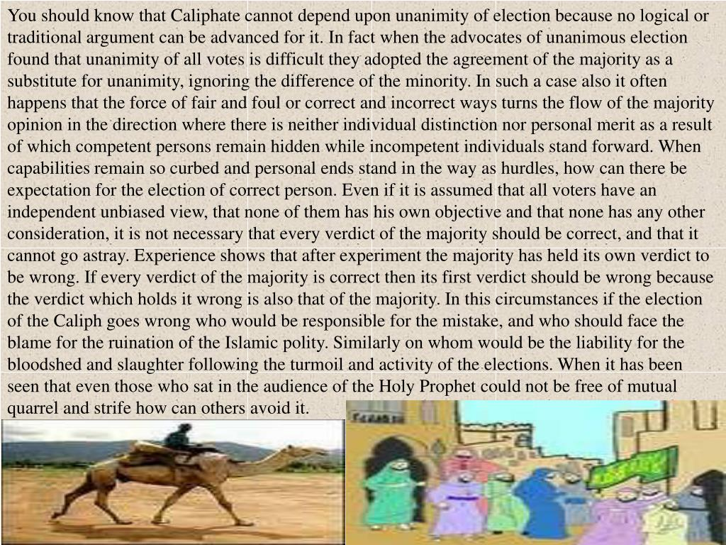 You should know that Caliphate cannot depend upon unanimity of election because no logical or traditional argument can be advanced for it. In fact when the advocates of unanimous election found that unanimity of all votes is difficult they adopted the agreement of the majority as a substitute for unanimity, ignoring the difference of the minority. In such a case also it often happens that the force of fair and foul or correct and incorrect ways turns the flow of the majority opinion in the direction where there is neither individual distinction nor personal merit as a result of which competent persons remain hidden while incompetent individuals stand forward. When capabilities remain so curbed and personal ends stand in the way as hurdles, how can there be expectation for the election of correct person. Even if it is assumed that all voters have an independent unbiased view, that none of them has his own objective and that none has any other consideration, it is not necessary that every verdict of the majority should be correct, and that it cannot go astray. Experience shows that after experiment the majority has held its own verdict to be wrong. If every verdict of the majority is correct then its first verdict should be wrong because the verdict which holds it wrong is also that of the majority. In this circumstances if the election of the Caliph goes wrong who would be responsible for the mistake, and who should face the blame for the ruination of the Islamic polity. Similarly on whom would be the liability for the bloodshed and slaughter following the turmoil and activity of the elections. When it has been seen that even those who sat in the audience of the Holy Prophet could not be free of mutual quarrel and strife how can others avoid it.