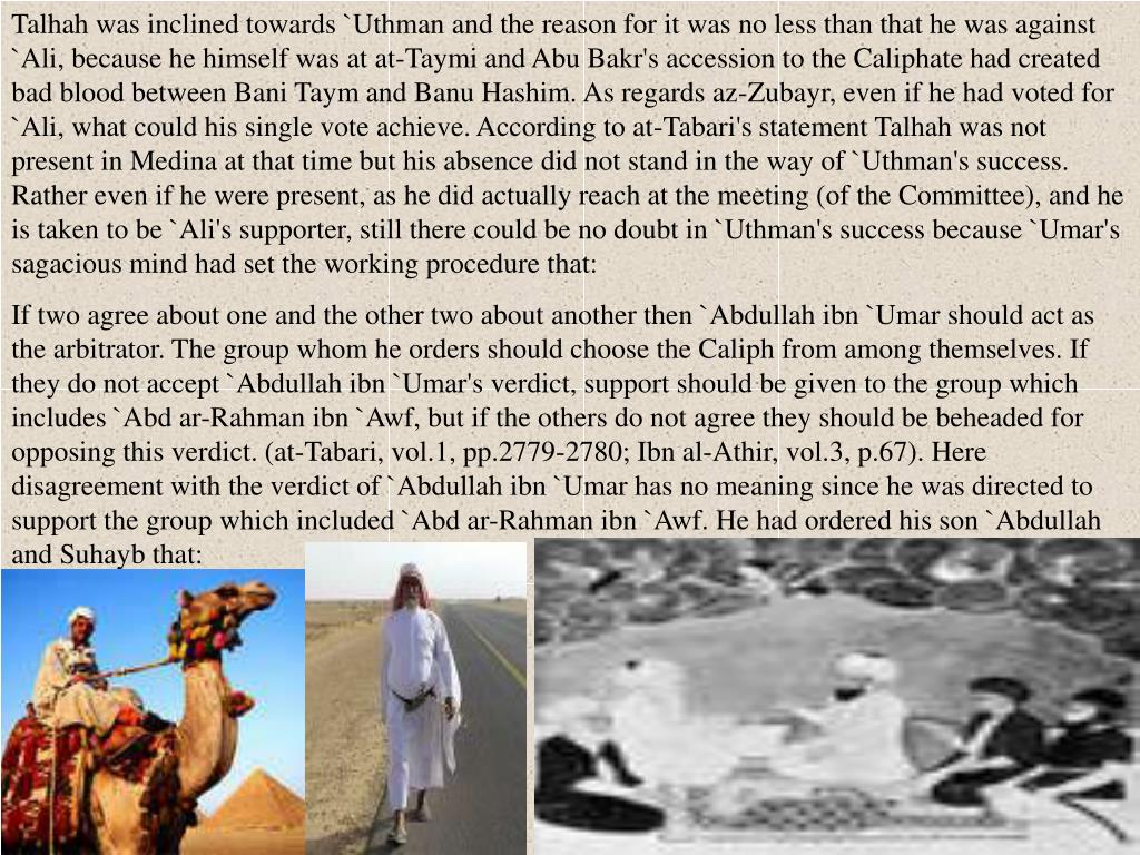 Talhah was inclined towards `Uthman and the reason for it was no less than that he was against `Ali, because he himself was at at-Taymi and Abu Bakr's accession to the Caliphate had created bad blood between Bani Taym and Banu Hashim. As regards az-Zubayr, even if he had voted for `Ali, what could his single vote achieve. According to at-Tabari's statement Talhah was not present in Medina at that time but his absence did not stand in the way of `Uthman's success. Rather even if he were present, as he did actually reach at the meeting (of the Committee), and he is taken to be `Ali's supporter, still there could be no doubt in `Uthman's success because `Umar's sagacious mind had set the working procedure that: