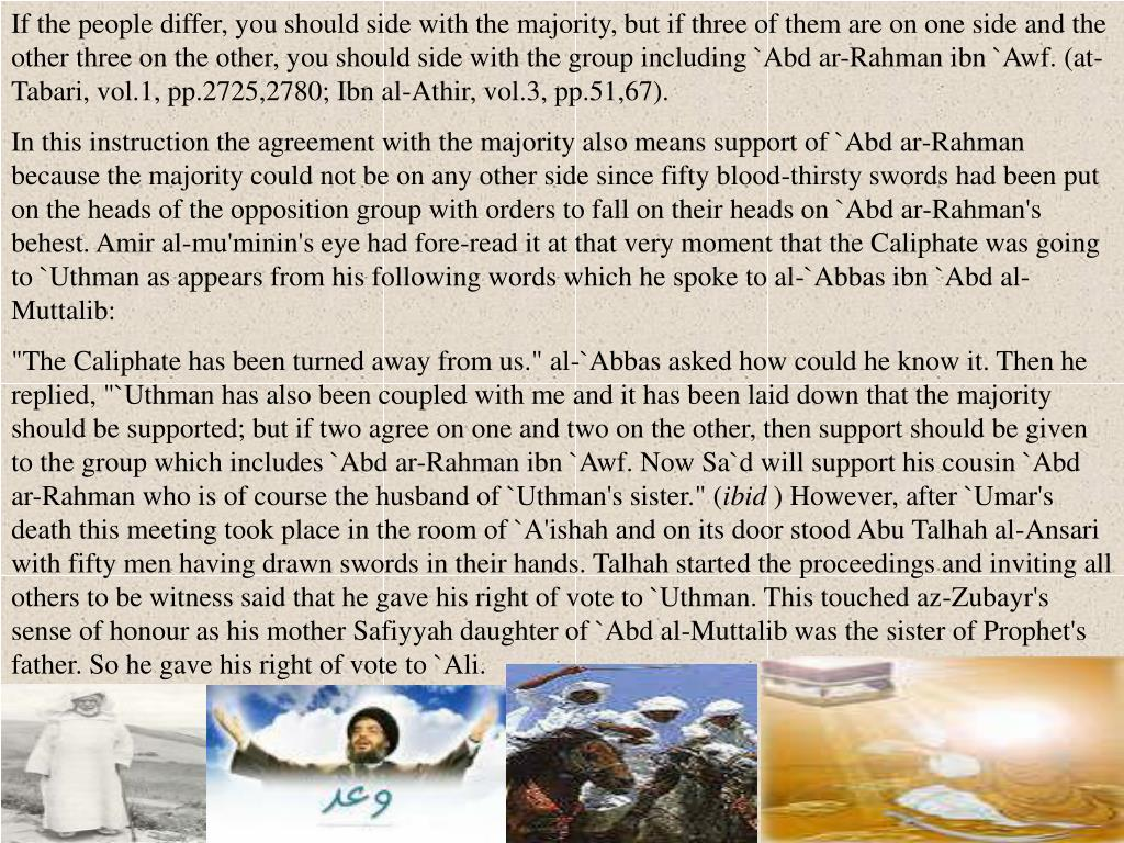 If the people differ, you should side with the majority, but if three of them are on one side and the other three on the other, you should side with the group including `Abd ar-Rahman ibn `Awf. (at-Tabari, vol.1, pp.2725,2780; Ibn al-Athir, vol.3, pp.51,67).