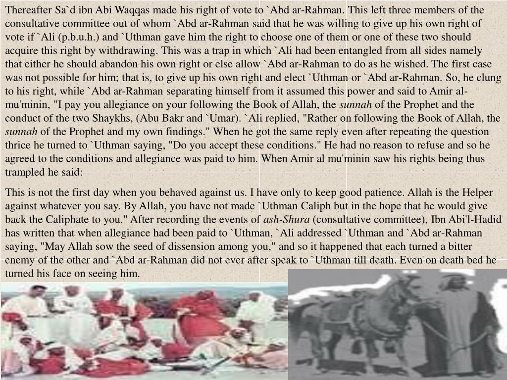 """Thereafter Sa`d ibn Abi Waqqas made his right of vote to `Abd ar-Rahman. This left three members of the consultative committee out of whom `Abd ar-Rahman said that he was willing to give up his own right of vote if `Ali (p.b.u.h.) and `Uthman gave him the right to choose one of them or one of these two should acquire this right by withdrawing. This was a trap in which `Ali had been entangled from all sides namely that either he should abandon his own right or else allow `Abd ar-Rahman to do as he wished. The first case was not possible for him; that is, to give up his own right and elect `Uthman or `Abd ar-Rahman. So, he clung to his right, while `Abd ar-Rahman separating himself from it assumed this power and said to Amir al-mu'minin, """"I pay you allegiance on your following the Book of Allah, the"""