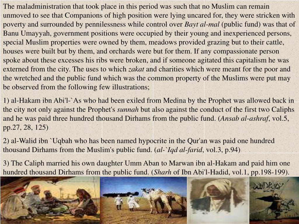 The maladministration that took place in this period was such that no Muslim can remain unmoved to see that Companions of high position were lying uncared for, they were stricken with poverty and surrounded by pennilessness while control over