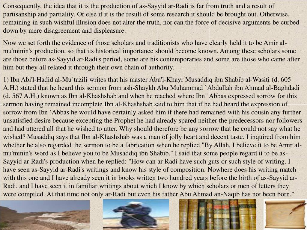 Consequently, the idea that it is the production of as-Sayyid ar-Radi is far from truth and a result of partisanship and partiality. Or else if it is the result of some research it should be brought out. Otherwise, remaining in such wishful illusion does not alter the truth, nor can the force of decisive arguments be curbed down by mere disagreement and displeasure.