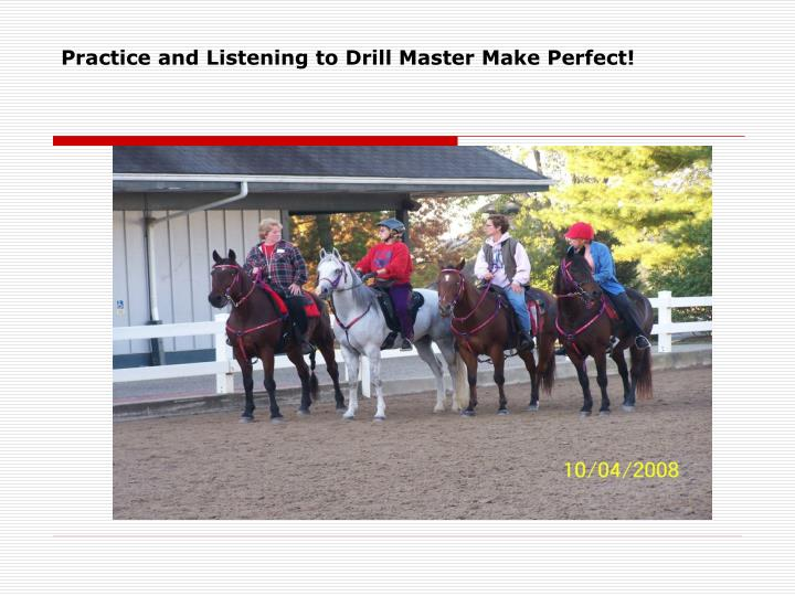 Practice and Listening to Drill Master Make Perfect!
