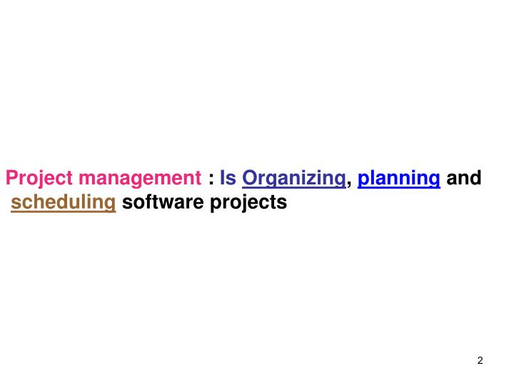 Project management is organizing planning and scheduling software projects