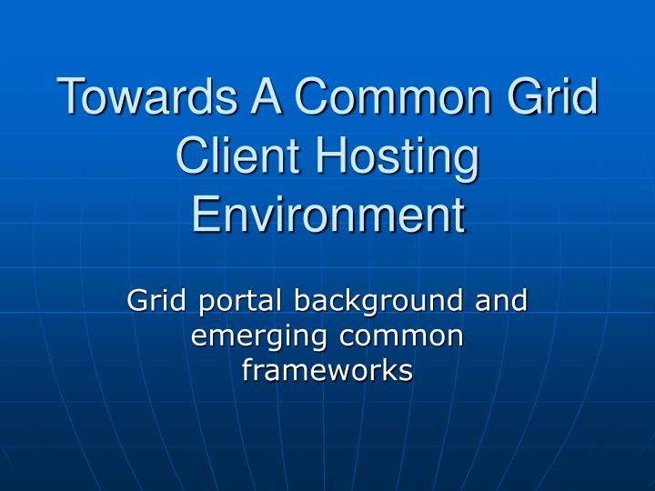 Towards a common grid client hosting environment