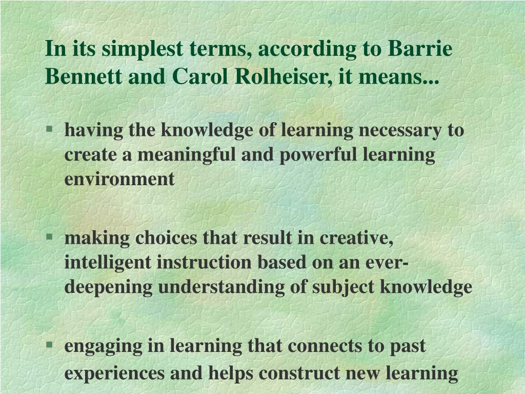 In its simplest terms, according to Barrie Bennett and Carol Rolheiser, it means...