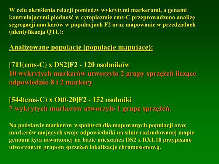 W celu określenia relacji pomiędzy wykrytymi markerami, a genami kontrolującymi płodność w cytoplazmie cms-C przeprowadzono analizę segregacji markerów w populacjach F2 oraz mapowanie w przedziałach (identyfikacja QTL):