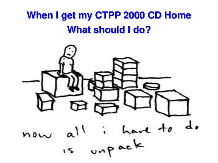 When I get my CTPP 2000 CD Home